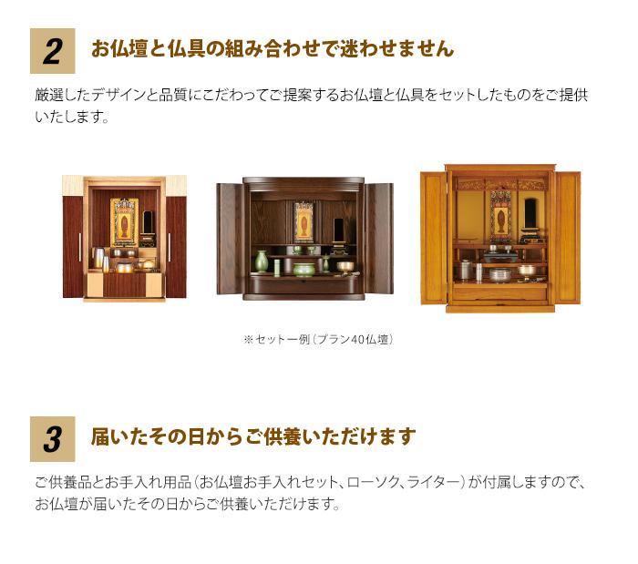 2 「お仏壇と仏具の組み合わせで迷わせません」 厳選したデザインと品質にこだわって、ご提案するお仏壇と仏具をセットしたものをご提供いたします。 3 「届いたその日からご供養いただけます」 ご供養品とお手入れ用品が付属しますので、お仏壇が届いたその日からご供養いただけます。(お仏壇お手入れセット、ローソク、ライター)