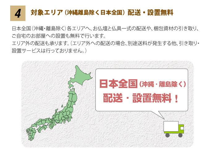 4 「配送無料」 お仏壇と仏具一式の配送は、一都三県(東京都・埼玉県・千葉県・神奈川県)の各エリアへ無料で行います。 また、ご自宅のお部屋への設置も無料で行います。 (※対象エリア外への配送の場合、大形便として別途送料を申し受けます。またこの場合、設置サービスは行っておりません。あらかじめご了承下さい。)