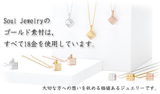 Soul Jewelryのゴールド素材は、すべて18金を使用しています。 大切な方への想いを収める価値あるジュエリーです。