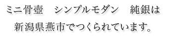 ミニ骨壺 シンプルモダン 純銀は 新潟県燕市でつくられています。